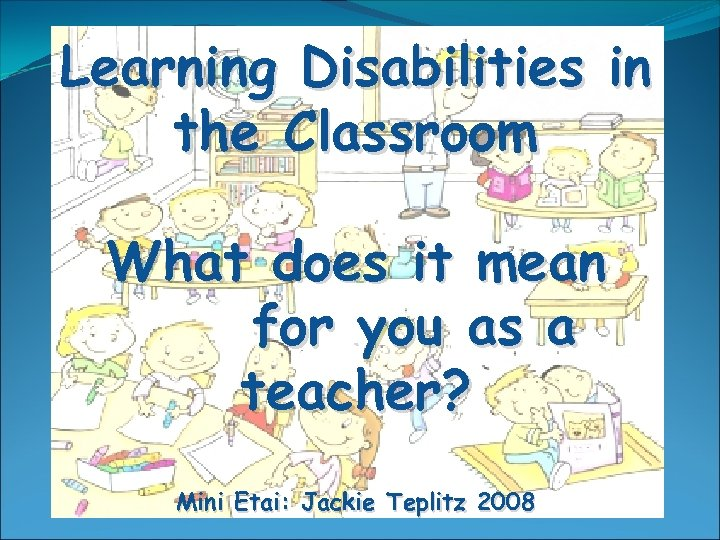 Learning Disabilities in the Classroom What does it mean for you as a teacher?
