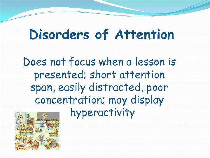 Disorders of Attention Does not focus when a lesson is presented; short attention span,