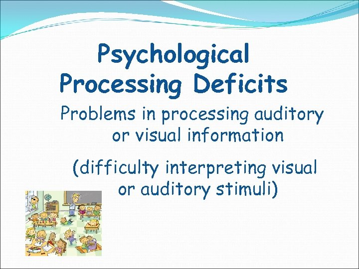 Psychological Processing Deficits Problems in processing auditory or visual information (difficulty interpreting visual or