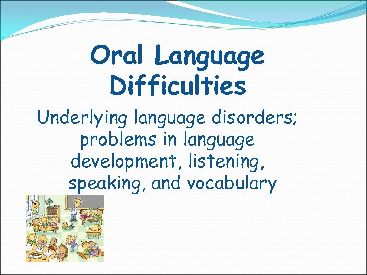 Oral Language Difficulties Underlying language disorders; problems in language development, listening, speaking, and vocabulary