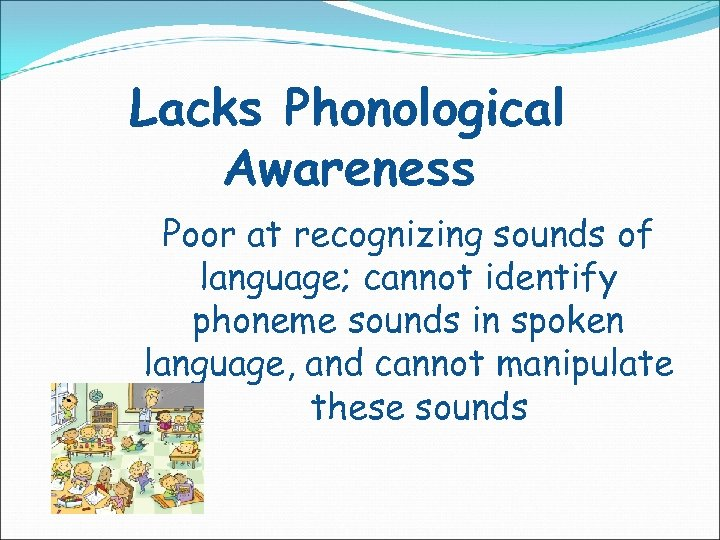 Lacks Phonological Awareness Poor at recognizing sounds of language; cannot identify phoneme sounds in