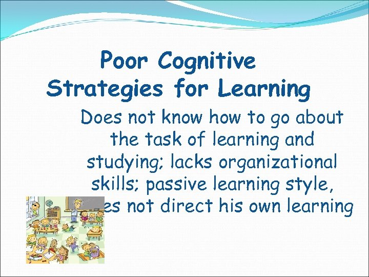 Poor Cognitive Strategies for Learning Does not know how to go about the task