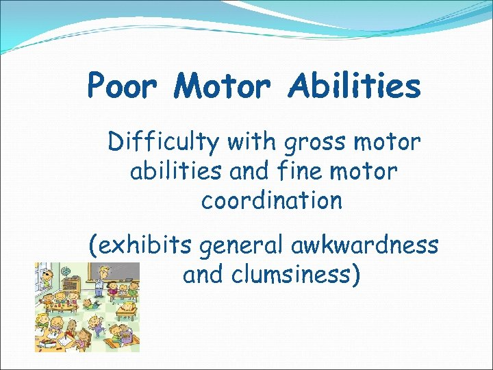 Poor Motor Abilities Difficulty with gross motor abilities and fine motor coordination (exhibits general