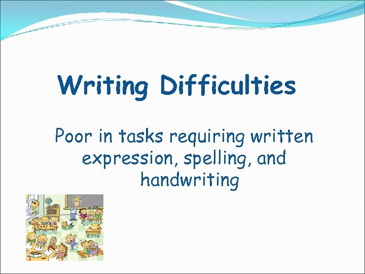 Writing Difficulties Poor in tasks requiring written expression, spelling, and handwriting