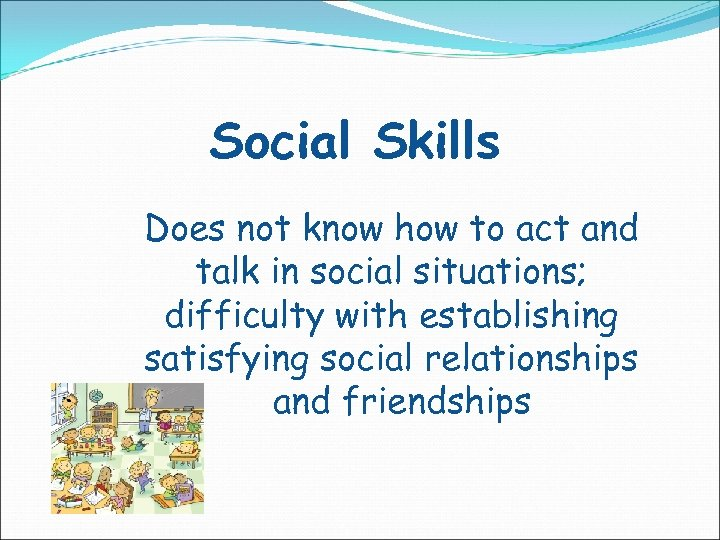 Social Skills Does not know how to act and talk in social situations; difficulty