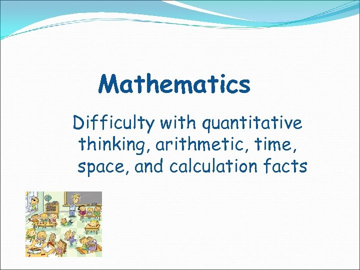Mathematics Difficulty with quantitative thinking, arithmetic, time, space, and calculation facts