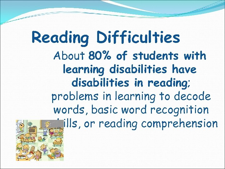 Reading Difficulties About 80% of students with learning disabilities have disabilities in reading; problems