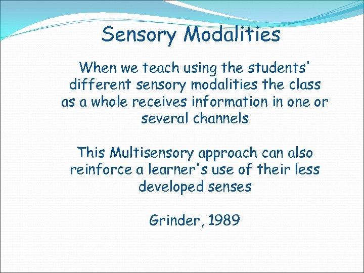 Sensory Modalities When we teach using the students' different sensory modalities the class as