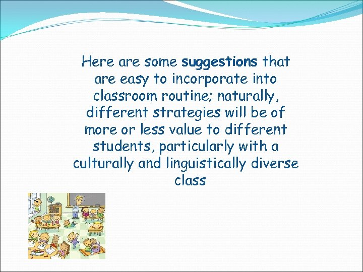 Here are some suggestions that are easy to incorporate into classroom routine; naturally, different