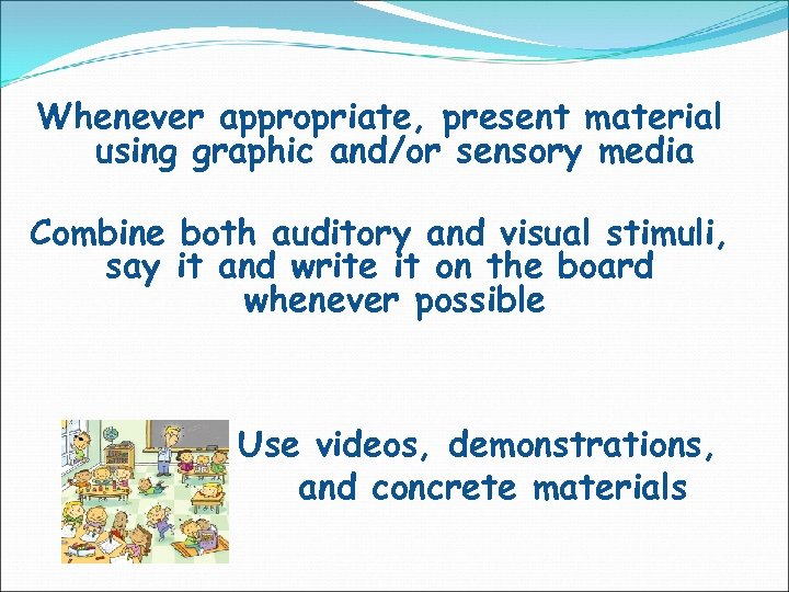 Whenever appropriate, present material using graphic and/or sensory media Combine both auditory and visual