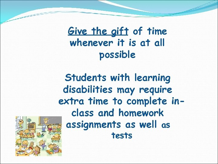 Give the gift of time whenever it is at all possible Students with learning