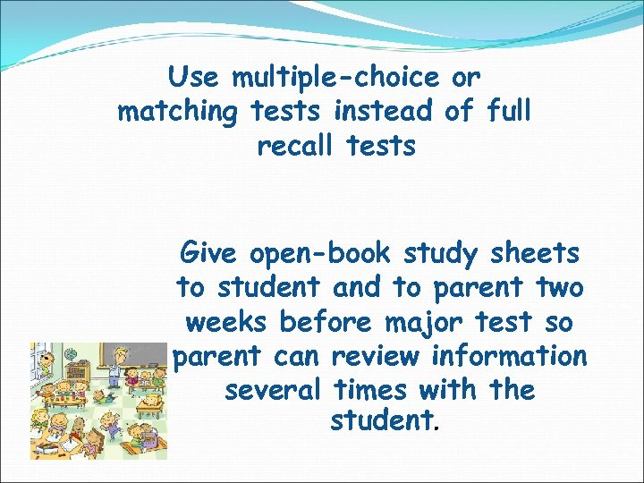 Use multiple-choice or matching tests instead of full recall tests Give open-book study sheets