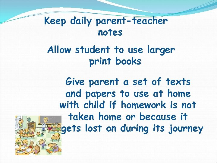 Keep daily parent-teacher notes Allow student to use larger print books Give parent a