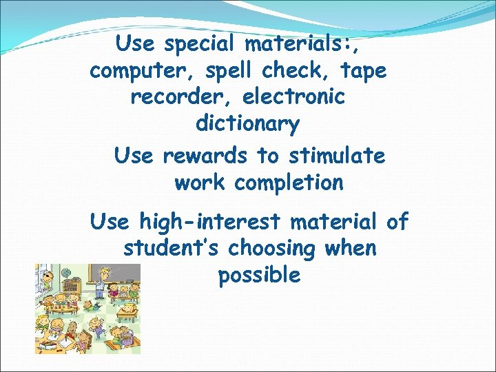 Use special materials: , computer, spell check, tape recorder, electronic dictionary Use rewards to