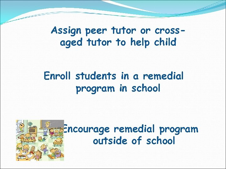 Assign peer tutor or crossaged tutor to help child Enroll students in a remedial
