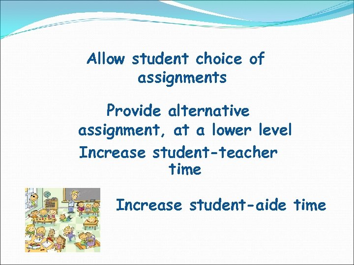 Allow student choice of assignments Provide alternative assignment, at a lower level Increase student-teacher
