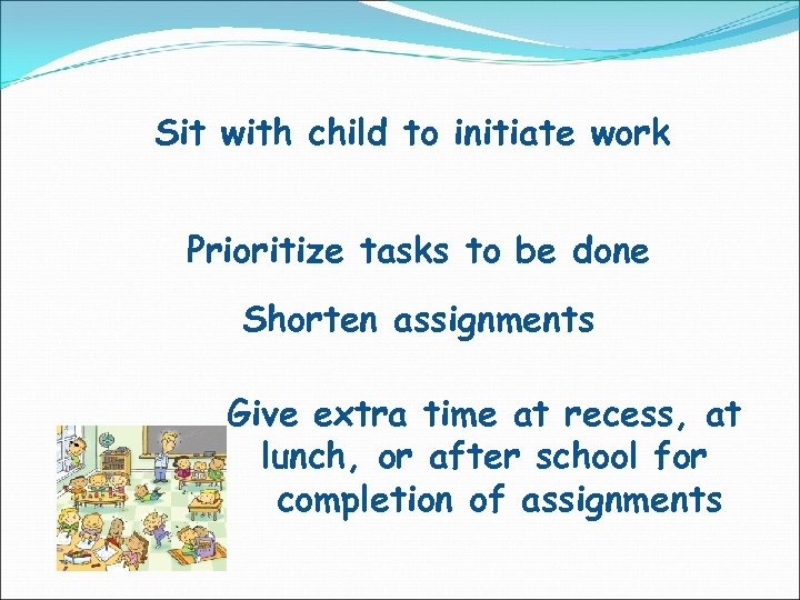 Sit with child to initiate work Prioritize tasks to be done Shorten assignments Give