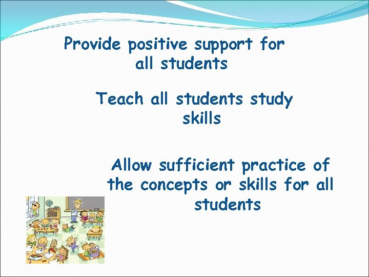 Provide positive support for all students Teach all students study skills Allow sufficient practice