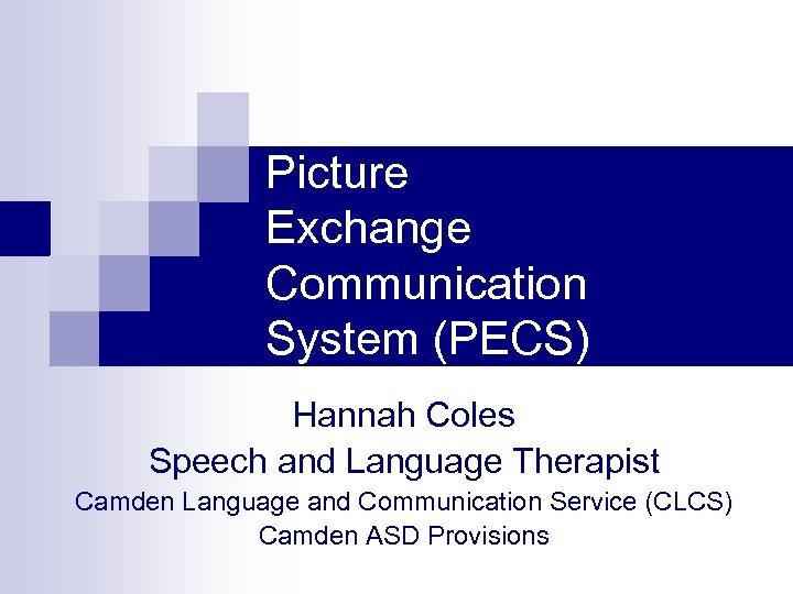 Picture Exchange Communication System (PECS) Hannah Coles Speech and Language Therapist Camden Language and