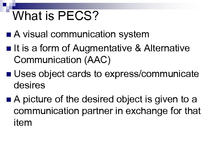 What is PECS? n. A visual communication system n It is a form of