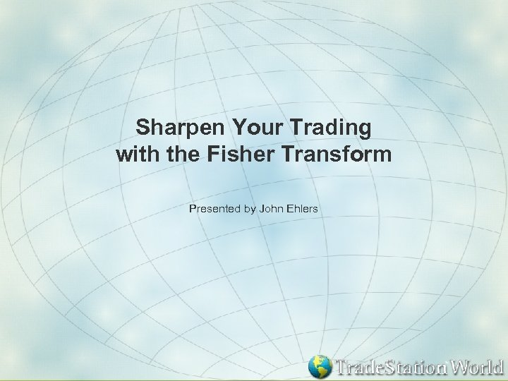 Sharpen Your Trading with the Fisher Transform Presented by John Ehlers