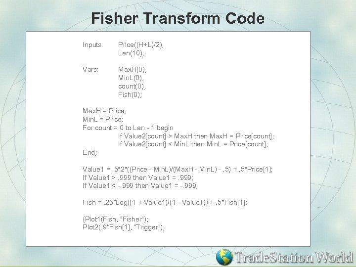 Fisher Transform Code Inputs: Price((H+L)/2), Len(10); Vars: Max. H(0), Min. L(0), count(0), Fish(0); Max.
