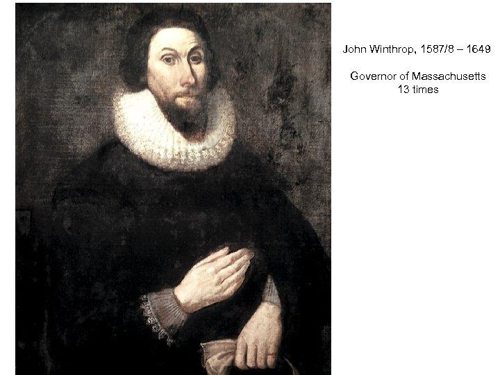 John Winthrop, 1587/8 – 1649 Governor of Massachusetts 13 times