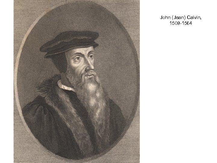 John (Jean) Calvin, 1509 -1564