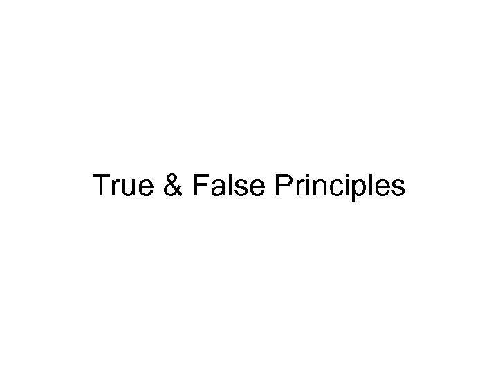 True & False Principles