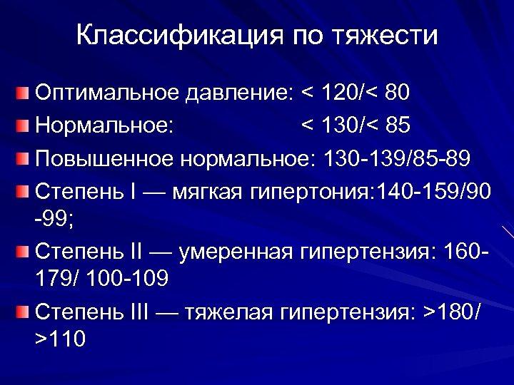 Классификация по тяжести Оптимальное давление: < 120/< 80 Нормальное: < 130/< 85 Повышенное нормальное: