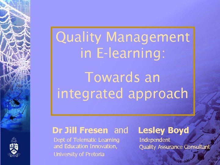 Quality Management in E-learning: Towards an integrated approach Dr Jill Fresen and Lesley Boyd