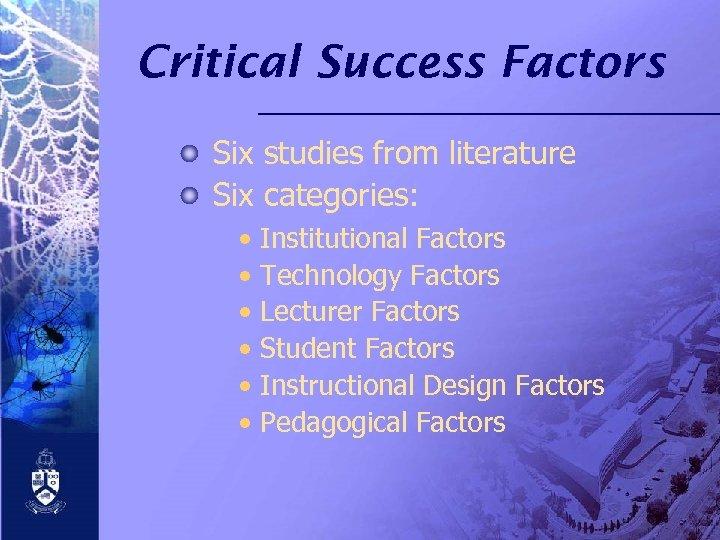Critical Success Factors Six studies from literature Six categories: • • • Institutional Factors