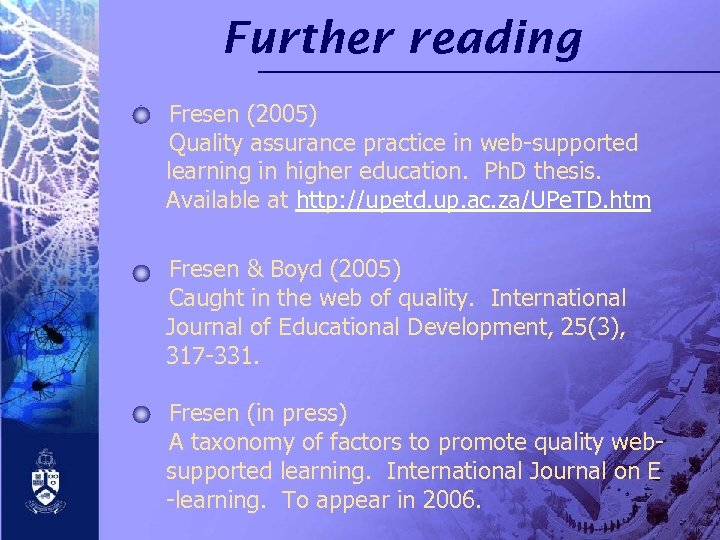 Further reading Fresen (2005) Quality assurance practice in web-supported learning in higher education. Ph.