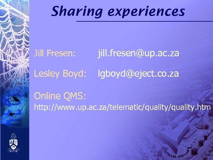 Sharing experiences Jill Fresen: jill. fresen@up. ac. za Lesley Boyd: lgboyd@eject. co. za Online