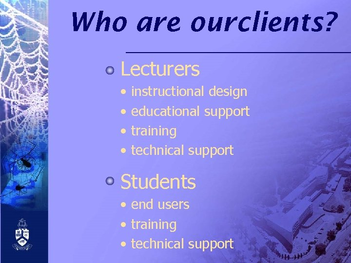 Who are ourclients? Lecturers • • instructional design educational support training technical support Students