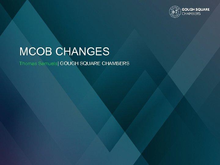 MCOB CHANGES Thomas Samuels| GOUGH SQUARE CHAMBERS
