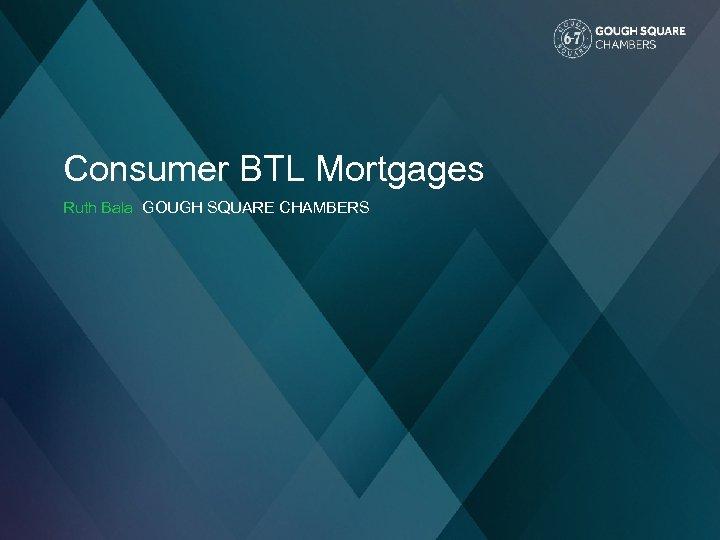 Consumer BTL Mortgages Ruth Bala GOUGH SQUARE CHAMBERS