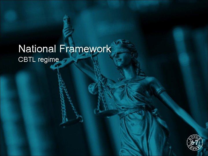 National Framework CBTL regime