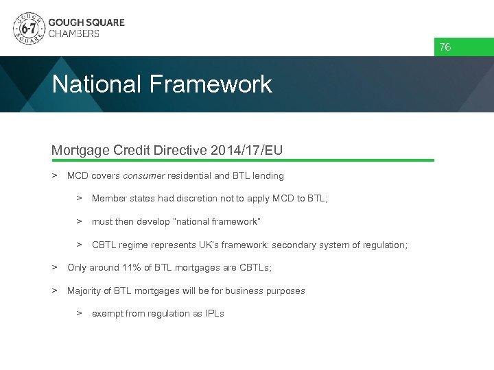 76 National Framework Mortgage Credit Directive 2014/17/EU > MCD covers consumer residential and BTL
