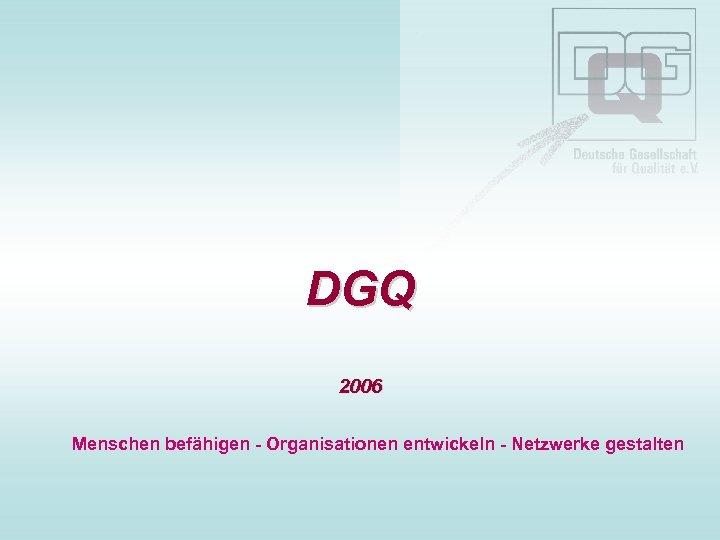 DGQ 2006 Menschen befähigen - Organisationen entwickeln - Netzwerke gestalten