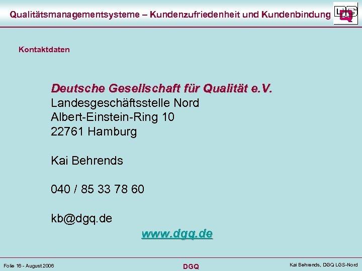 Qualitätsmanagementsysteme – Kundenzufriedenheit und Kundenbindung Kontaktdaten Deutsche Gesellschaft für Qualität e. V. Landesgeschäftsstelle Nord