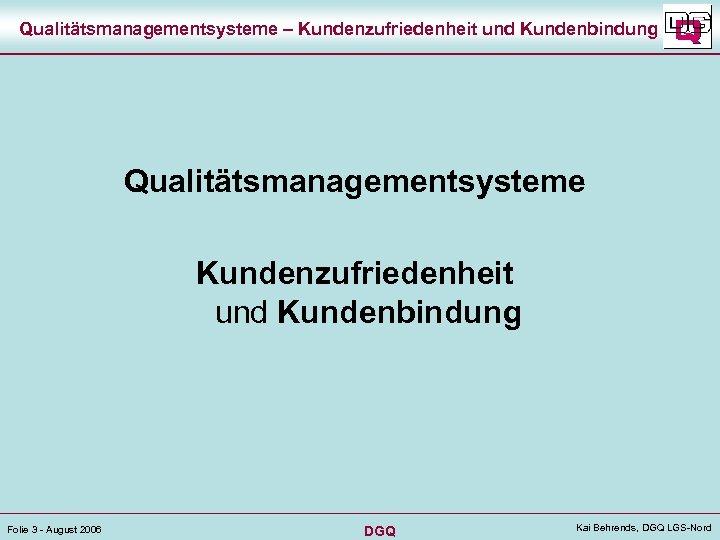 Qualitätsmanagementsysteme – Kundenzufriedenheit und Kundenbindung Qualitätsmanagementsysteme Kundenzufriedenheit und Kundenbindung Folie 3 - August 2006