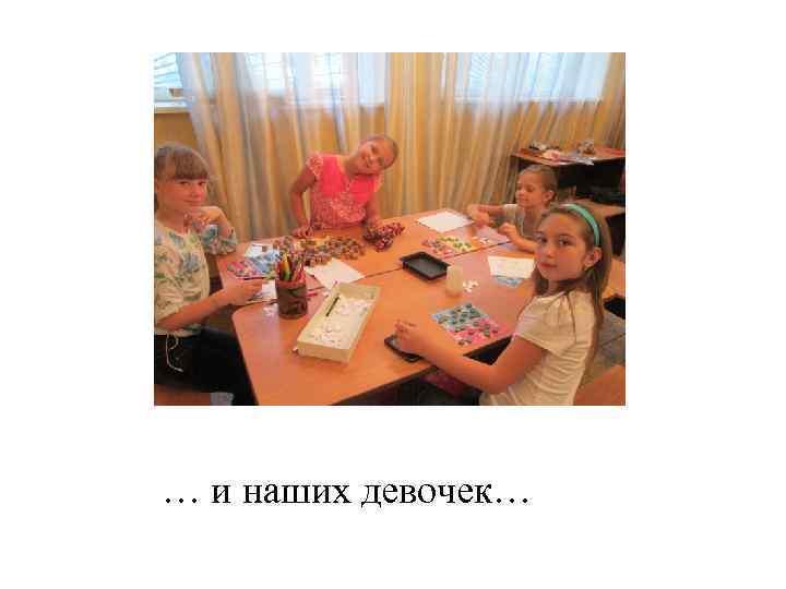 … и наших девочек…