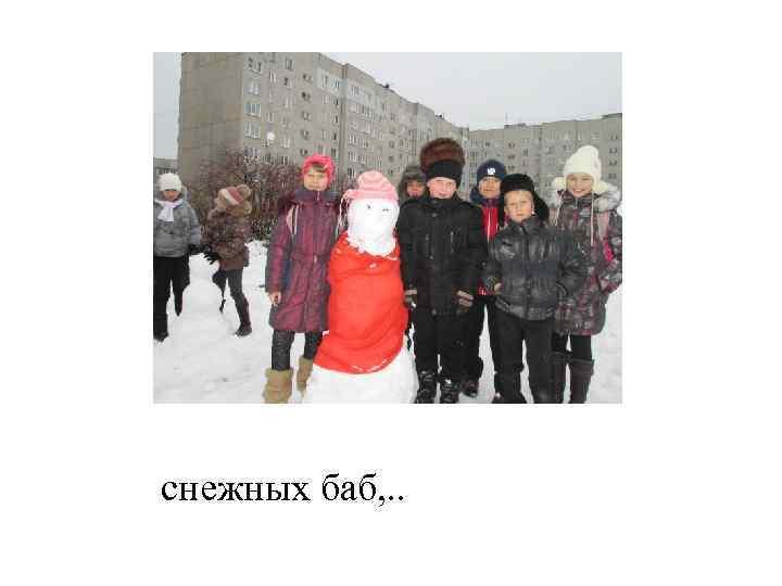 снежных баб, . .