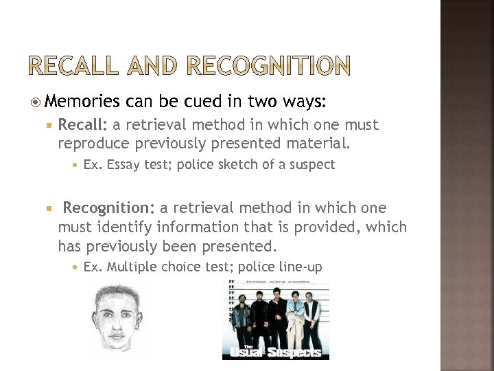 Memories Recall: a retrieval method in which one must reproduce previously presented material.