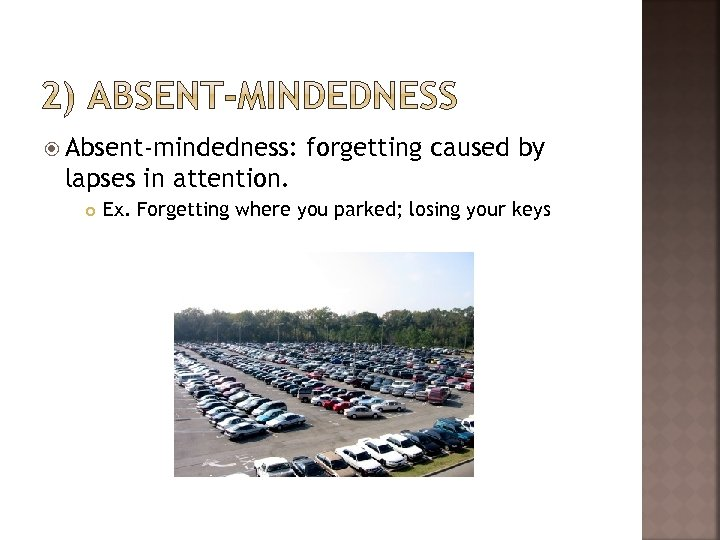 Absent-mindedness: forgetting caused by lapses in attention. Ex. Forgetting where you parked; losing