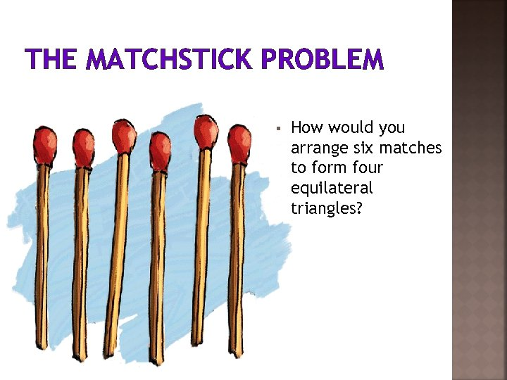 THE MATCHSTICK PROBLEM § How would you arrange six matches to form four equilateral