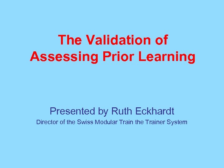The Validation of Assessing Prior Learning Presented by Ruth Eckhardt Director of the Swiss