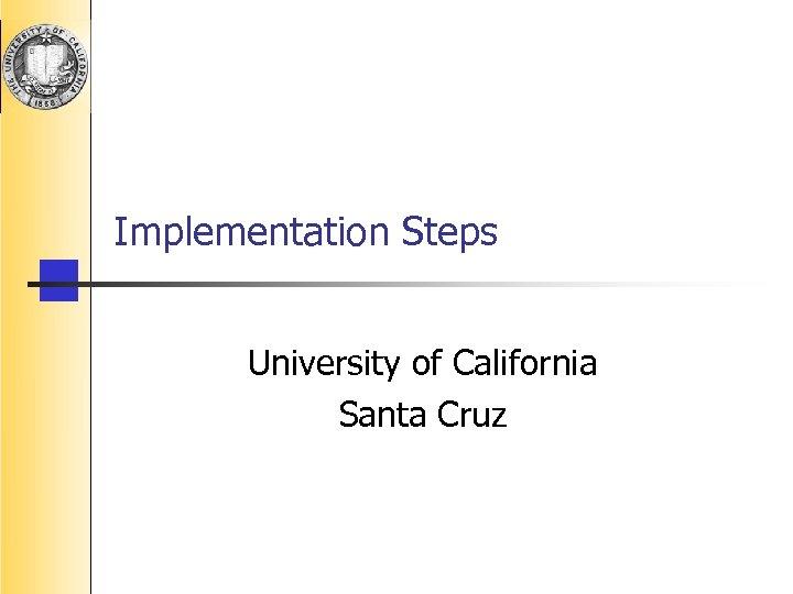 Implementation Steps University of California Santa Cruz