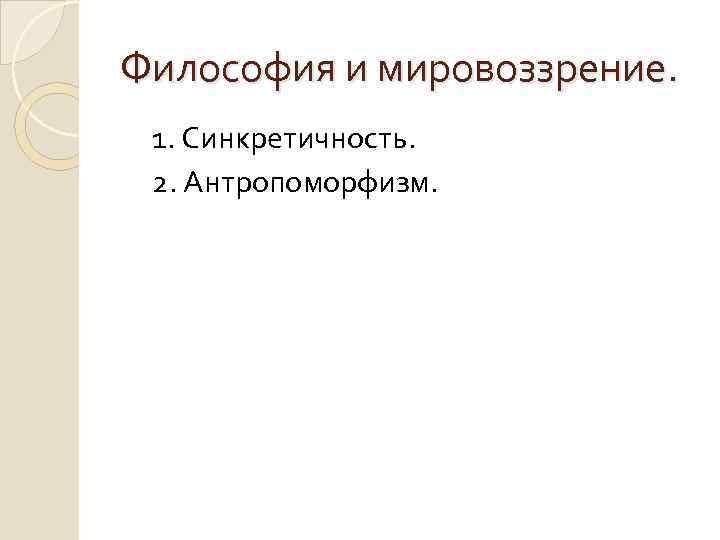 Философия и мировоззрение. 1. Синкретичность. 2. Антропоморфизм.